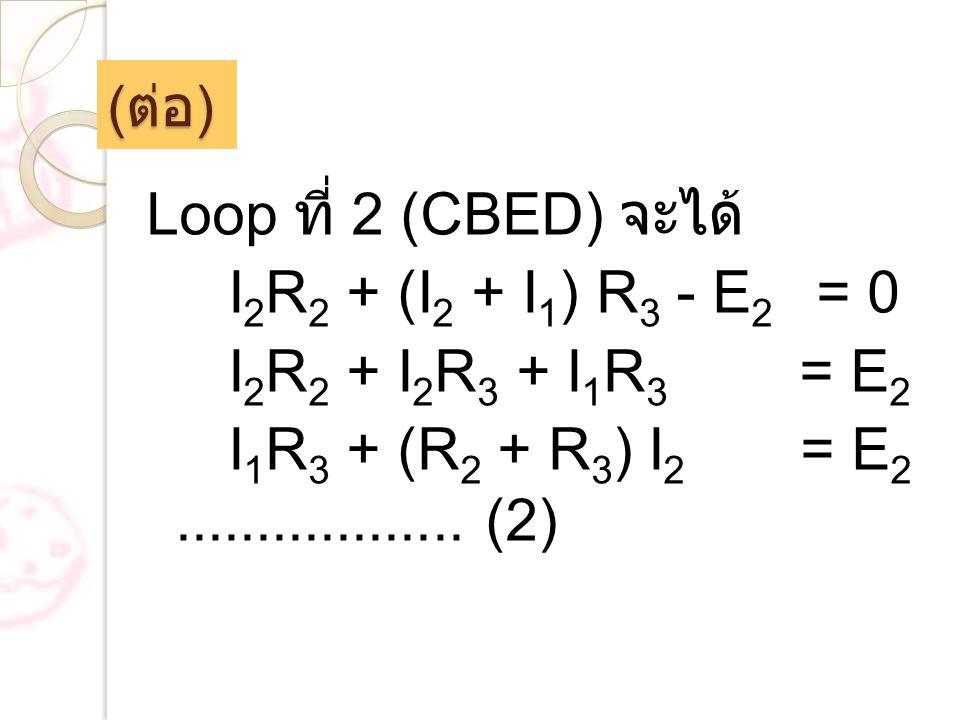 ( ต่อ ) Loop ที่ 2 (CBED) จะได้ I 2 R 2 + (I 2 + I 1 ) R 3 - E 2 = 0 I 2 R 2 + I 2 R 3 + I 1 R 3 = E 2 I 1 R 3 + (R 2 + R 3 ) I 2 = E 2...............