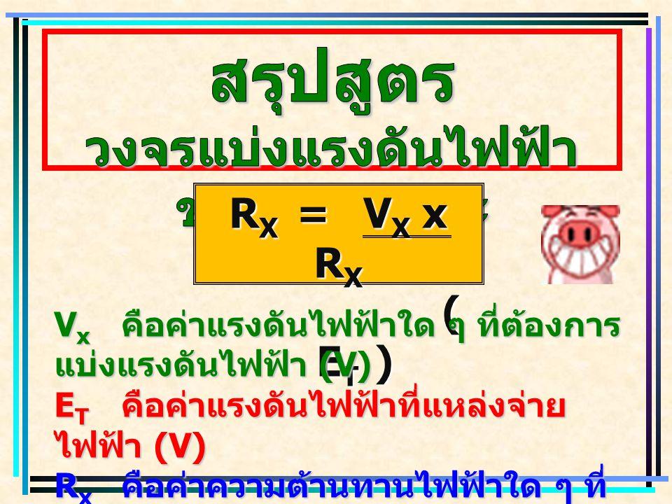 R X =V X x R X ( E T ) ( E T ) V x คือค่าแรงดันไฟฟ้าใด ๆ ที่ต้องการ แบ่งแรงดันไฟฟ้า (V) E T คือค่าแรงดันไฟฟ้าที่แหล่งจ่าย ไฟฟ้า (V) R x คือค่าความต้าน