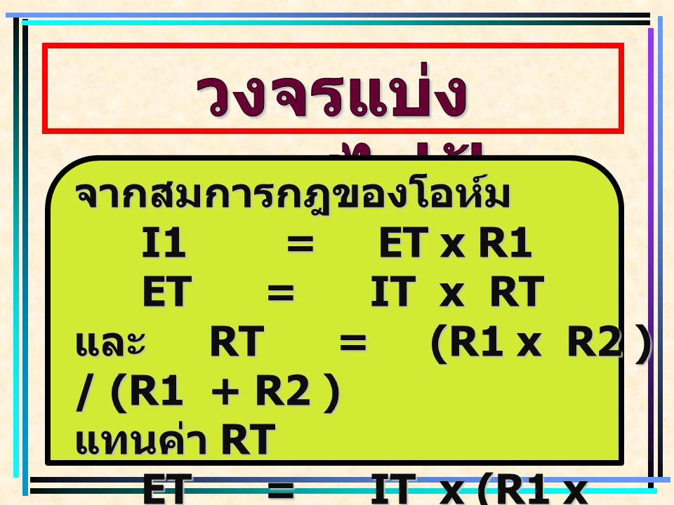 จากสมการกฎของโอห์ม I1 = ET x R1 ET = IT x RT และ RT = (R1 x R2 ) / (R1 + R2 ) แทนค่า RT ET = IT x (R1 x R2 ) / (R1 + R2 )