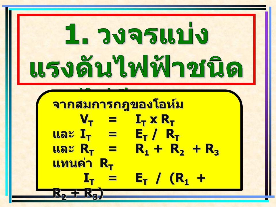 แทนค่า I T V 1 =E T x R 1 (R 1 + R 2 + R 3 ) (R 1 + R 2 + R 3 ) หรือ V 1 =E T x R 1 ( RT ) ( RT )ในทำนองเดียวกัน V 2 =E T x R 2 ( R T ) ( R T ) ( ต่อ )