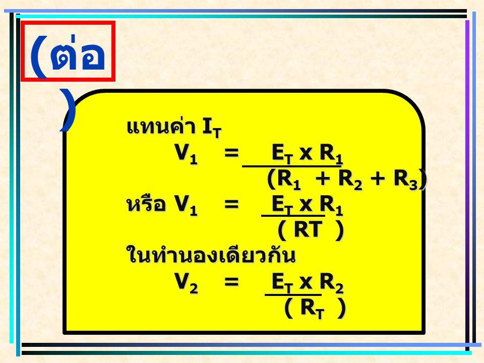 R X =V X x R X ( E T ) ( E T ) V x คือค่าแรงดันไฟฟ้าใด ๆ ที่ต้องการ แบ่งแรงดันไฟฟ้า (V) E T คือค่าแรงดันไฟฟ้าที่แหล่งจ่าย ไฟฟ้า (V) R x คือค่าความต้านทานไฟฟ้าใด ๆ ที่ ใช้แบ่งแรงดันไฟฟ้า (  ) R T คือค่าความต้านทานไฟฟ้ารวมของ วงจรไฟฟ้า (V)