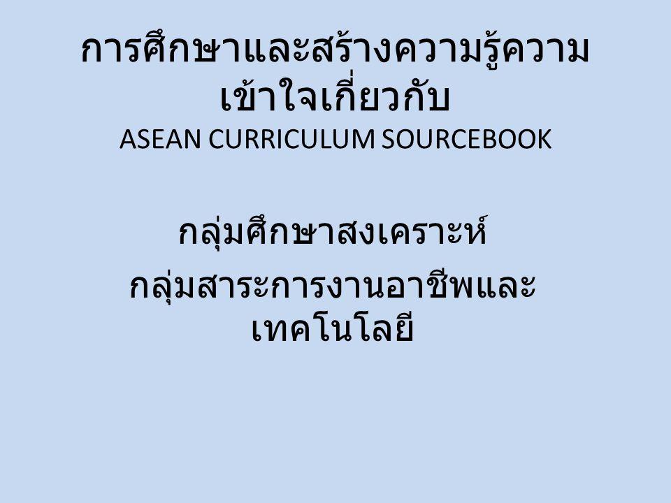 การศึกษาและสร้างความรู้ความ เข้าใจเกี่ยวกับ ASEAN CURRICULUM SOURCEBOOK กลุ่มศึกษาสงเคราะห์ กลุ่มสาระการงานอาชีพและ เทคโนโลยี