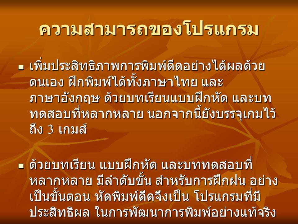 ความสามารถของโปรแกรม เพิ่มประสิทธิภาพการพิมพ์ดีดอย่างได้ผลด้วย ตนเอง ฝึกพิมพ์ได้ทั้งภาษาไทย และ ภาษาอังกฤษ ด้วยบทเรียนแบบฝึกหัด และบท ทดสอบที่หลากหลาย นอกจากนี้ยังบรรจุเกมไว้ ถึง 3 เกมส์ เพิ่มประสิทธิภาพการพิมพ์ดีดอย่างได้ผลด้วย ตนเอง ฝึกพิมพ์ได้ทั้งภาษาไทย และ ภาษาอังกฤษ ด้วยบทเรียนแบบฝึกหัด และบท ทดสอบที่หลากหลาย นอกจากนี้ยังบรรจุเกมไว้ ถึง 3 เกมส์ ด้วยบทเรียน แบบฝึกหัด และบททดสอบที่ หลากหลาย มีลำดับขั้น สำหรับการฝึกฝน อย่าง เป็นขั้นตอน หัดพิมพ์ดีดจึงเป็น โปรแกรมที่มี ประสิทธิผล ในการพัฒนาการพิมพ์อย่างแท้จริง ด้วยบทเรียน แบบฝึกหัด และบททดสอบที่ หลากหลาย มีลำดับขั้น สำหรับการฝึกฝน อย่าง เป็นขั้นตอน หัดพิมพ์ดีดจึงเป็น โปรแกรมที่มี ประสิทธิผล ในการพัฒนาการพิมพ์อย่างแท้จริง