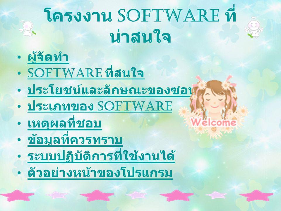 โครงงาน Software ที่ น่าสนใจ ผู้จัดทำ Software ที่สนใจ ประโยชน์และลักษณะของซอฟต์แวร์ ประเภทของ Software เหตุผลที่ชอบ ข้อมูลที่ควรทราบ ระบบปฏิบัติการที