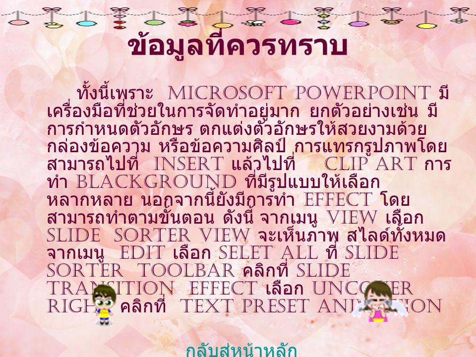ข้อมูลที่ควรทราบ ทั้งนี้เพราะ Microsoft PowerPoint มี เครื่องมือที่ช่วยในการจัดทำอยู่มาก ยกตัวอย่างเช่น มี การกำหนดตัวอักษร ตกแต่งตัวอักษรให้สวยงามด้ว