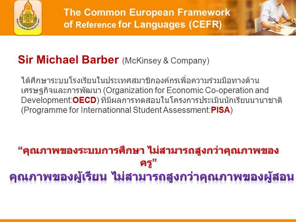 The Common European Framework of Reference for Languages (CEFR) Sir Michael Barber (McKinsey & Company) ได้ศึกษาระบบโรงเรียนในประเทศสมาชิกองค์กรเพื่อความร่วมมือทางด้าน เศรษฐกิจและการพัฒนา (Organization for Economic Co-operation and Development:OECD) ที่มีผลการทดสอบในโครงการประเมินนักเรียนนานาชาติ (Programme for Internationnal Student Assessment:PISA)