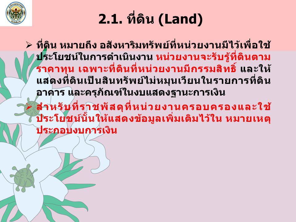 2.1. ที่ดิน (Land)  ที่ดิน หมายถึง อสังหาริมทรัพย์ที่หน่วยงานมีไว้เพื่อใช้ ประโยชน์ในการดำเนินงาน หน่วยงานจะรับรู้ที่ดินตาม ราคาทุน เฉพาะที่ดินที่หน่