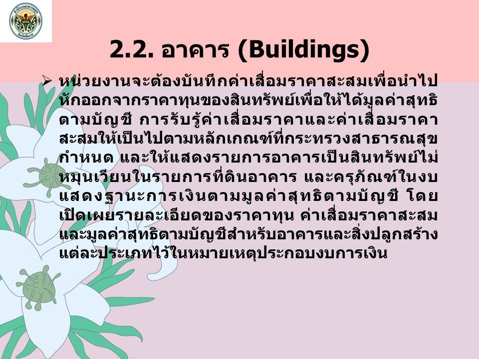 2.2. อาคาร (Buildings)  หน่วยงานจะต้องบันทึกค่าเสื่อมราคาสะสมเพื่อนำไป หักออกจากราคาทุนของสินทรัพย์เพื่อให้ได้มูลค่าสุทธิ ตามบัญชี การรับรู้ค่าเสื่อม