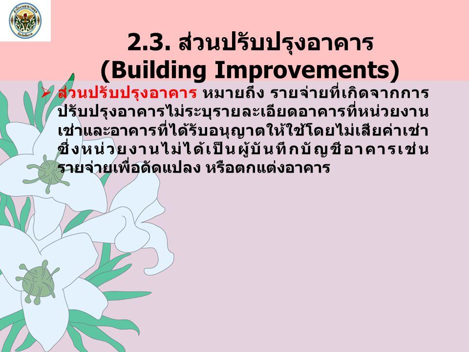 2.3. ส่วนปรับปรุงอาคาร (Building Improvements)  ส่วนปรับปรุงอาคาร หมายถึง รายจ่ายที่เกิดจากการ ปรับปรุงอาคารไม่ระบุรายละเอียดอาคารที่หน่วยงาน เช่าและ