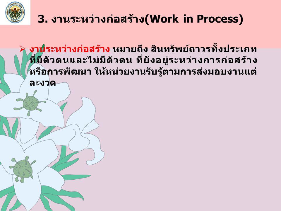3. งานระหว่างก่อสร้าง(Work in Process)  งานระหว่างก่อสร้าง หมายถึง สินทรัพย์ถาวรทั้งประเภท ที่มีตัวตนและไม่มีตัวตน ที่ยังอยู่ระหว่างการก่อสร้าง หรือก