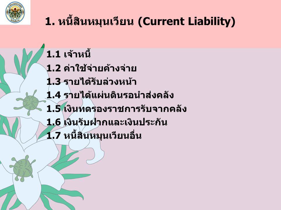 1. หนี้สินหมุนเวียน (Current Liability) 1.1 เจ้าหนี้ 1.2 ค่าใช้จ่ายค้างจ่าย 1.3 รายได้รับล่วงหน้า 1.4 รายได้แผ่นดินรอนำส่งคลัง 1.5 เงินทดรองราชการรับจ