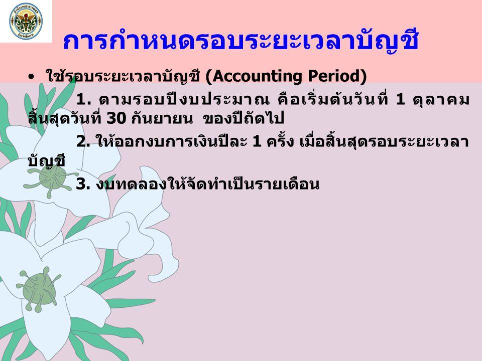 การกำหนดรอบระยะเวลาบัญชี ใช้รอบระยะเวลาบัญชี (Accounting Period) 1. ตามรอบปีงบประมาณ คือเริ่มต้นวันที่ 1 ตุลาคม สิ้นสุดวันที่ 30 กันยายน ของปีถัดไป 2.
