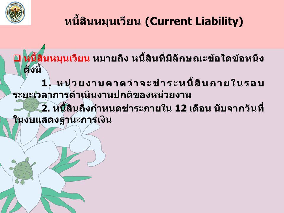 หนี้สินหมุนเวียน (Current Liability)  หนี้สินหมุนเวียน หมายถึง หนี้สินที่มีลักษณะข้อใดข้อหนึ่ง ดังนี้ 1. หน่วยงานคาดว่าจะชำระหนี้สินภายในรอบ ระยะเวลา