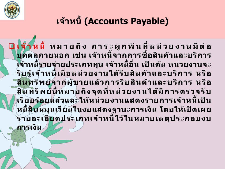 เจ้าหนี้ (Accounts Payable)  เจ้าหนี้ หมายถึง ภาระผูกพันที่หน่วยงานมีต่อ บุคคลภายนอก เช่น เจ้าหนี้จากการซื้อสินค้าและบริการ เจ้าหนี้รายจ่ายประเภททุน