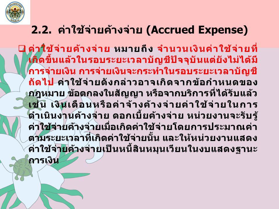 2.2. ค่าใช้จ่ายค้างจ่าย (Accrued Expense)  ค่าใช้จ่ายค้างจ่าย หมายถึง จำนวนเงินค่าใช้จ่ายที่ เกิดขึ้นแล้วในรอบระยะเวลาบัญชีปัจจุบันแต่ยังไม่ได้มี การ