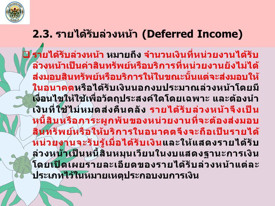 2.3. รายได้รับล่วงหน้า (Deferred Income)  รายได้รับล่วงหน้า หมายถึง จำนวนเงินที่หน่วยงานได้รับ ล่วงหน้าเป็นค่าสินทรัพย์หรือบริการที่หน่วยงานยังไม่ได้