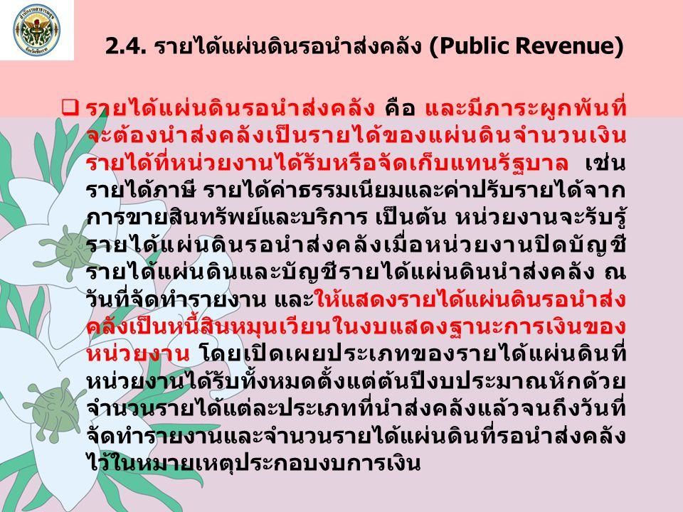 2.4. รายได้แผ่นดินรอนำส่งคลัง (Public Revenue)  รายได้แผ่นดินรอนำส่งคลัง คือ และมีภาระผูกพันที่ จะต้องนำส่งคลังเป็นรายได้ของแผ่นดินจำนวนเงิน รายได้ที
