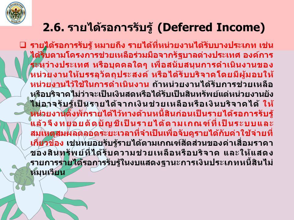 2.6. รายได้รอการรับรู้ (Deferred Income)  รายได้รอการรับรู้ หมายถึง รายได้ที่หน่วยงานได้รับบางประเภท เช่น ได้รับตามโครงการช่วยเหลือร่วมมือจากรัฐบาลต่