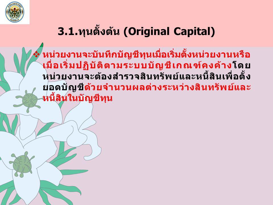 3.1.ทุนตั้งต้น (Original Capital)  หน่วยงานจะบันทึกบัญชีทุนเมื่อเริ่มตั้งหน่วยงานหรือ เมื่อเริ่มปฏิบัติตามระบบบัญชีเกณฑ์คงค้างโดย หน่วยงานจะต้องสำรวจ