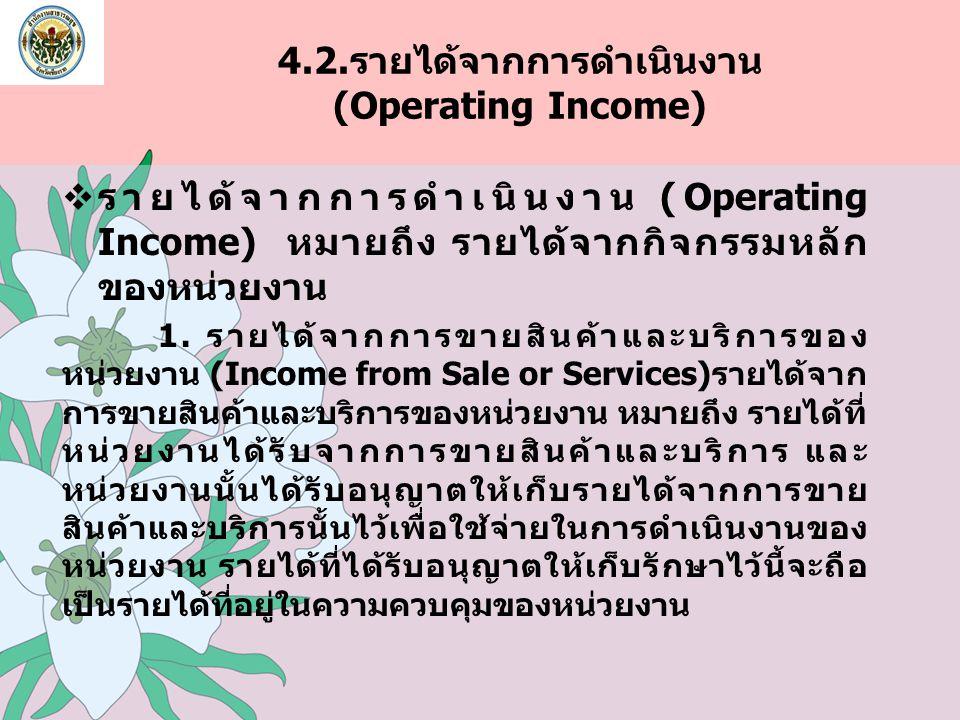 4.2.รายได้จากการดำเนินงาน (Operating Income)  รายได้จากการดำเนินงาน (Operating Income) หมายถึง รายได้จากกิจกรรมหลัก ของหน่วยงาน 1. รายได้จากการขายสิน