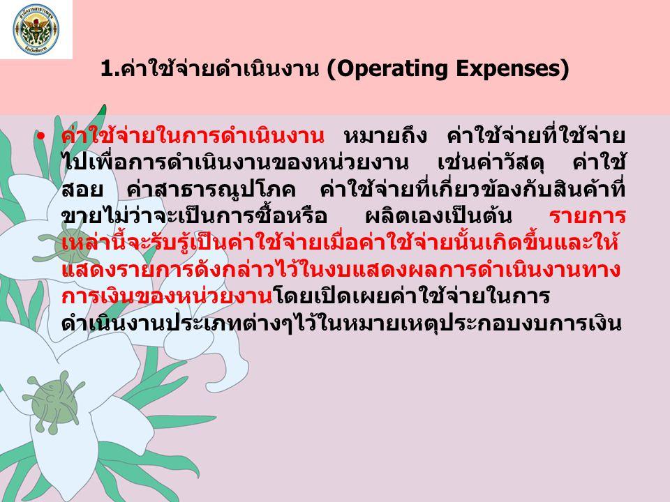 1.ค่าใช้จ่ายดำเนินงาน (Operating Expenses) ค่าใช้จ่ายในการดำเนินงาน หมายถึง ค่าใช้จ่ายที่ใช้จ่าย ไปเพื่อการดำเนินงานของหน่วยงาน เช่นค่าวัสดุ ค่าใช้ สอ