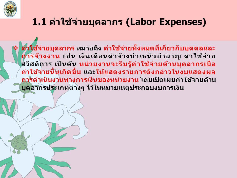1.1 ค่าใช้จ่ายบุคลากร (Labor Expenses)  ค่าใช้จ่ายบุคลากร หมายถึง ค่าใช้จ่ายทั้งหมดที่เกี่ยวกับบุคคลและ การจ้างงาน เช่น เงินเดือนค่าจ้างบำเหน็จบำนาญ