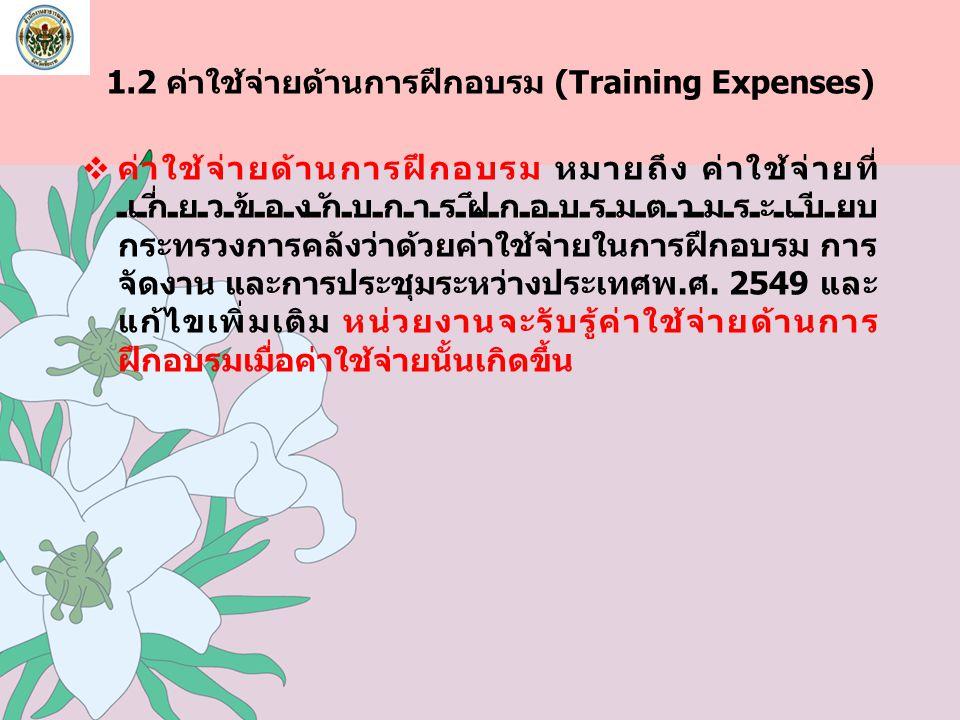 1.2 ค่าใช้จ่ายด้านการฝึกอบรม (Training Expenses)  ค่าใช้จ่ายด้านการฝึกอบรม หมายถึง ค่าใช้จ่ายที่ เกี่ยวข้องกับการฝึกอบรมตามระเบียบ กระทรวงการคลังว่าด