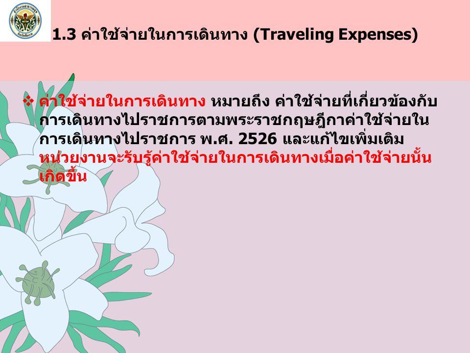 1.3 ค่าใช้จ่ายในการเดินทาง (Traveling Expenses)  ค่าใช้จ่ายในการเดินทาง หมายถึง ค่าใช้จ่ายที่เกี่ยวข้องกับ การเดินทางไปราชการตามพระราชกฤษฎีกาค่าใช้จ่