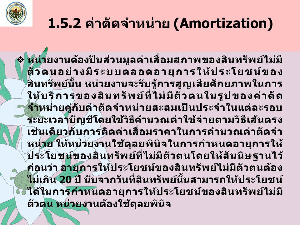 1.5.2 ค่าตัดจำหน่าย (Amortization)  หน่วยงานต้องปันส่วนมูลค่าเสื่อมสภาพของสินทรัพย์ไม่มี ตัวตนอย่างมีระบบตลอดอายุการให้ประโยชน์ของ สินทรัพย์นั้น หน่ว