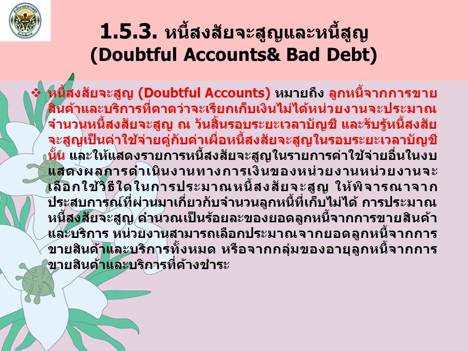 1.5.3. หนี้สงสัยจะสูญและหนี้สูญ (Doubtful Accounts& Bad Debt)  หนี้สงสัยจะสูญ (Doubtful Accounts) หมายถึง ลูกหนี้จากการขาย สินค้าและบริการที่คาดว่าจะ