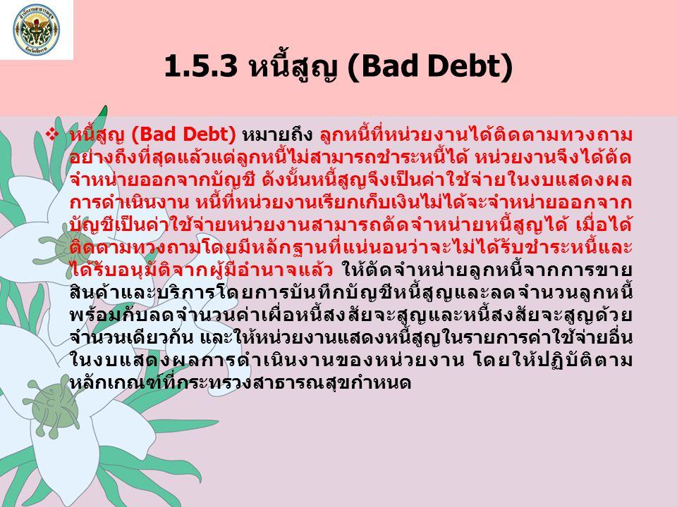 1.5.3 หนี้สูญ (Bad Debt)  หนี้สูญ (Bad Debt) หมายถึง ลูกหนี้ที่หน่วยงานได้ติดตามทวงถาม อย่างถึงที่สุดแล้วแต่ลูกหนี้ไม่สามารถชำระหนี้ได้ หน่วยงานจึงได
