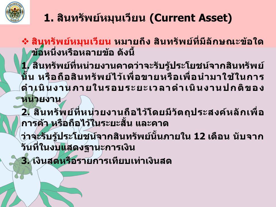 1. สินทรัพย์หมุนเวียน (Current Asset)  สินทรัพย์หมุนเวียน หมายถึง สินทรัพย์ที่มีลักษณะข้อใด ข้อหนึ่งหรือหลายข้อ ดังนี้ 1. สินทรัพย์ที่หน่วยงานคาดว่าจ