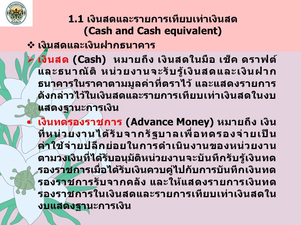 1.1 เงินสดและรายการเทียบเท่าเงินสด (Cash and Cash equivalent)  เงินสดและเงินฝากธนาคาร  เงินสด (Cash) หมายถึง เงินสดในมือ เช็ค ดราฟต์ และธนาณัติ หน่ว