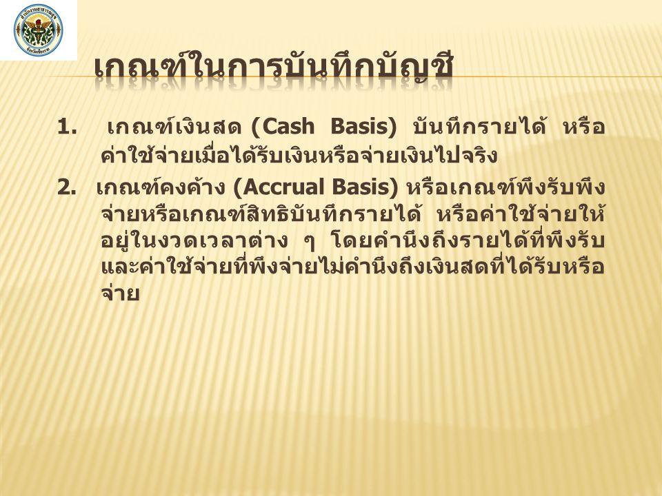 1.เกณฑ์เงินสด (Cash Basis) บันทึกรายได้ หรือ ค่าใช้จ่ายเมื่อได้รับเงินหรือจ่ายเงินไปจริง 2.