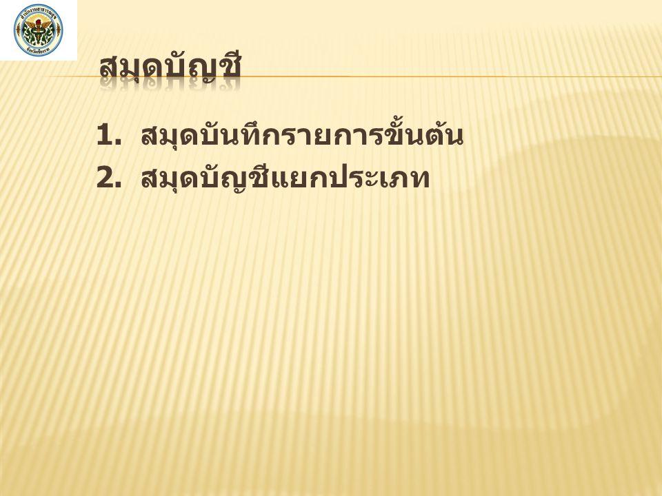 1. สมุดบันทึกรายการขั้นต้น 2. สมุดบัญชีแยกประเภท