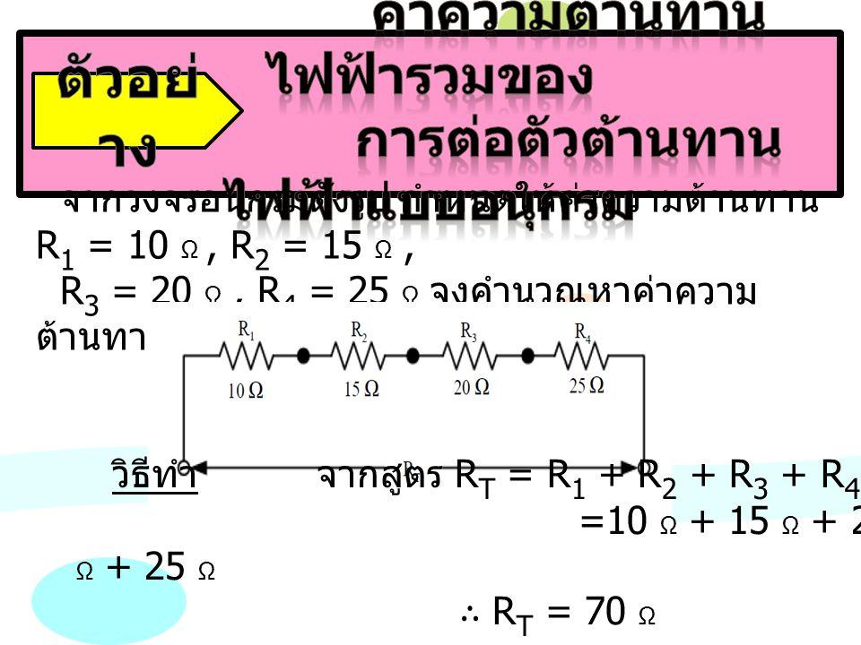 จากวงจรอนุกรมดังรูป กำหนดให้ค่าความต้านทาน R 1 = 10 Ω, R 2 = 15 Ω, R 3 = 20 Ω, R 4 = 25 Ω จงคำนวณหาค่าความ ต้านทานรวม (R T ) ของวงจร วิธีทำ จากสูตร R