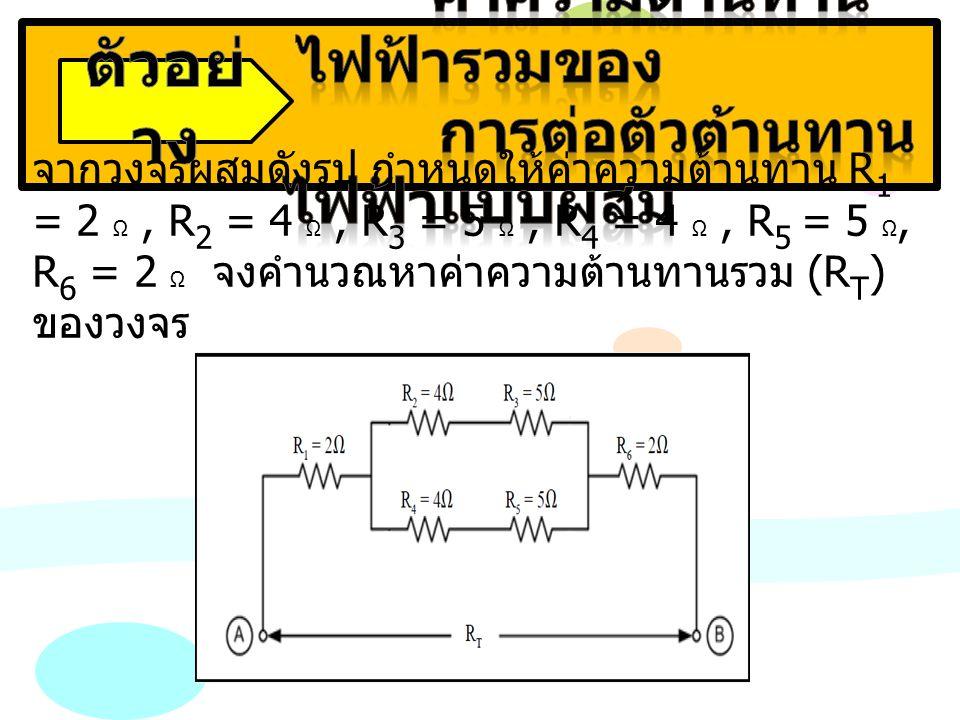 จากวงจรผสมดังรูป กำหนดให้ค่าความต้านทาน R 1 = 2 Ω, R 2 = 4 Ω, R 3 = 5 Ω, R 4 = 4 Ω, R 5 = 5 Ω, R 6 = 2 Ω จงคำนวณหาค่าความต้านทานรวม (R T ) ของวงจร