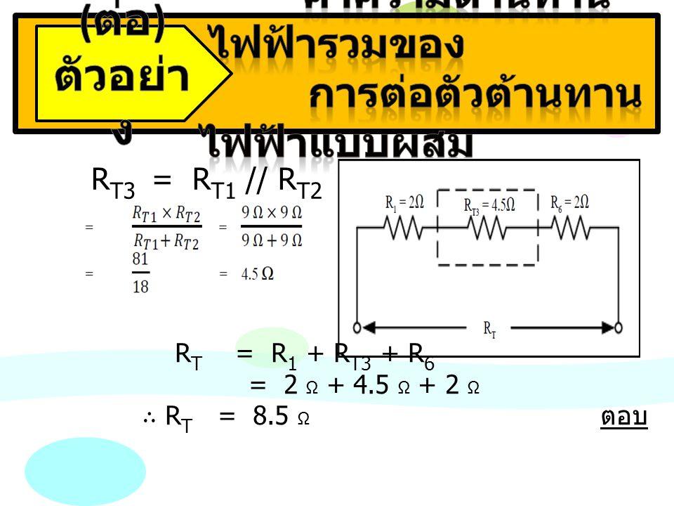 R T3 = R T1 // R T2 R T = R 1 + R T3 + R 6 = 2 Ω + 4.5 Ω + 2 Ω ∴ R T = 8.5 Ω ตอบ