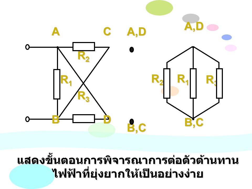 A,D B,C R1R1R1R1 R2R2R2R2 R3R3R3R3 D A B C R1R1R1R1 R2R2R2R2 R3R3R3R3 A,D B,C แสดงขั้นตอนการพิจารณาการต่อตัวต้านทาน ไฟฟ้าที่ยุ่งยากให้เป็นอย่างง่าย