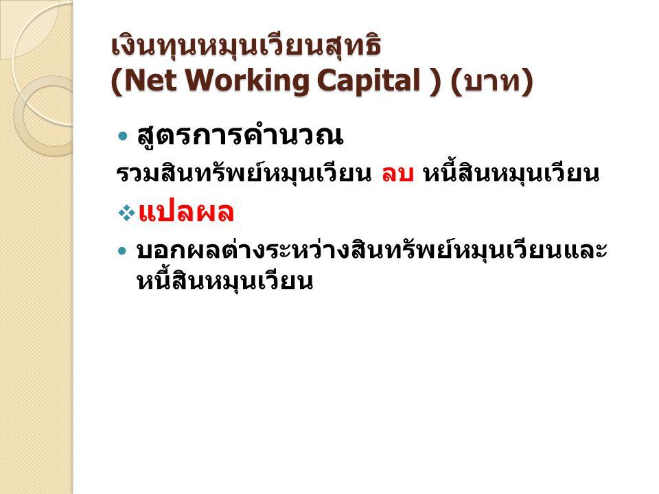 เงินทุนหมุนเวียนสุทธิ (Net Working Capital ) (บาท) สูตรการคำนวณ รวมสินทรัพย์หมุนเวียน ลบ หนี้สินหมุนเวียน  แปลผล บอกผลต่างระหว่างสินทรัพย์หมุนเวียนแล