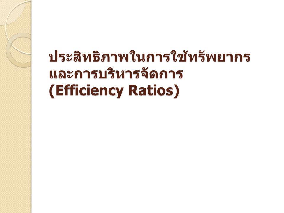 ประสิทธิภาพในการใช้ทรัพยากร และการบริหารจัดการ (Efficiency Ratios)