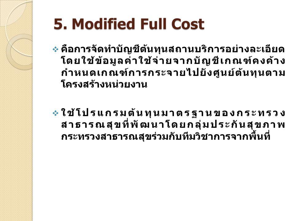 5. Modified Full Cost  คือการจัดทำบัญชีต้นทุนสถานบริการอย่างละเอียด โดยใช้ข้อมูลค่าใช้จ่ายจากบัญชีเกณฑ์คงค้าง กำหนดเกณฑ์การกระจายไปยังศูนย์ต้นทุนตาม