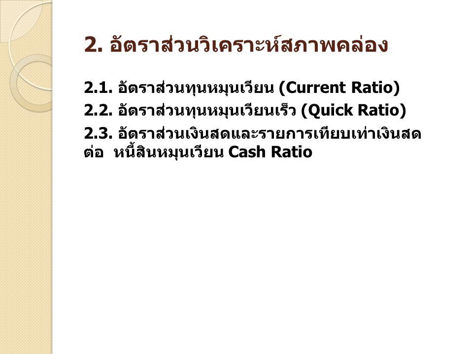 2. อัตราส่วนวิเคราะห์สภาพคล่อง 2.1. อัตราส่วนทุนหมุนเวียน (Current Ratio) 2.2. อัตราส่วนทุนหมุนเวียนเร็ว (Quick Ratio) 2.3. อัตราส่วนเงินสดและรายการเท