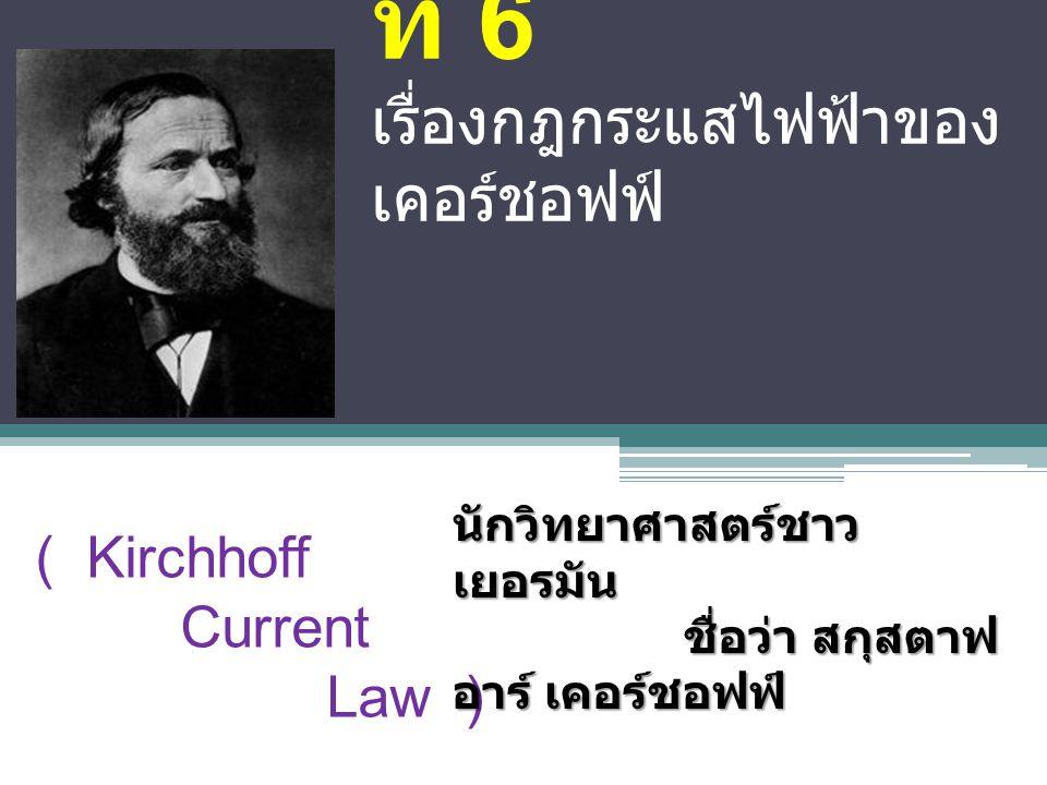 บท ที่ 6 เรื่องกฎกระแสไฟฟ้าของ เคอร์ชอฟฟ์ ( Kirchhoff Current Law ) นักวิทยาศาสตร์ชาว เยอรมัน ชื่อว่า สกุสตาฟ อาร์ เคอร์ชอฟฟ์ ชื่อว่า สกุสตาฟ อาร์ เคอร์ชอฟฟ์