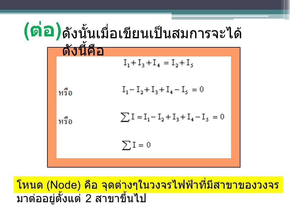 ( ต่อ ) ดังนั้นเมื่อเขียนเป็นสมการจะได้ ดังนี้คือ โหนด (Node) คือ จุดต่างๆในวงจรไฟฟ้าที่มีสาขาของวงจร มาต่ออยู่ตั้งแต่ 2 สาขาขึ้นไป