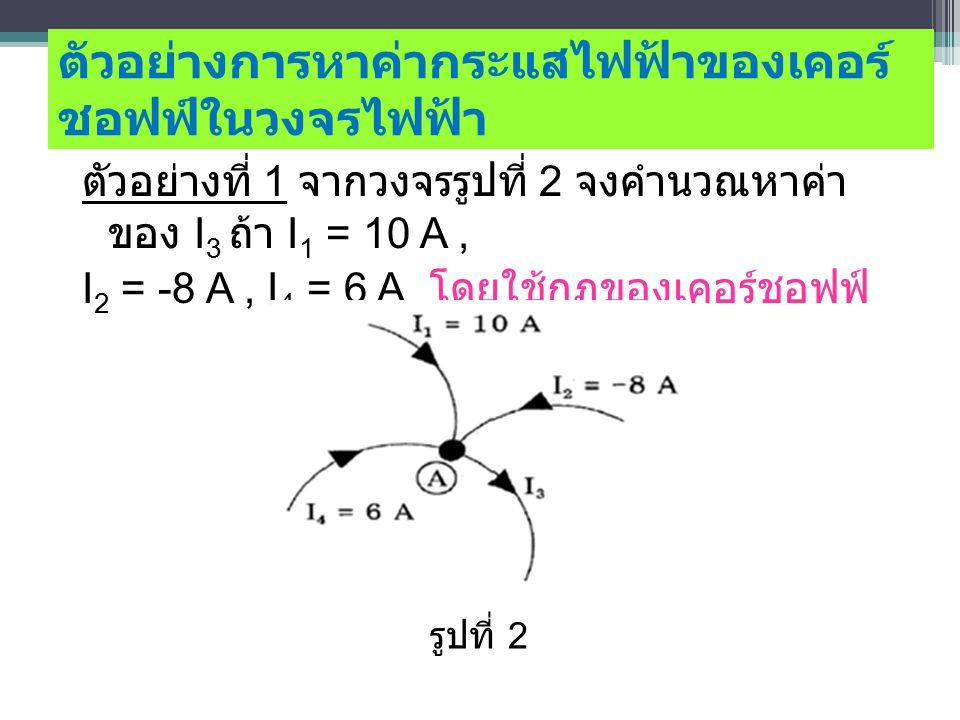 ตัวอย่างการหาค่ากระแสไฟฟ้าของเคอร์ ชอฟฟ์ในวงจรไฟฟ้า ตัวอย่างที่ 1 จากวงจรรูปที่ 2 จงคำนวณหาค่า ของ I 3 ถ้า I 1 = 10 A, I 2 = -8 A, I 4 = 6 A โดยใช้กฎของเคอร์ชอฟฟ์ รูปที่ 2