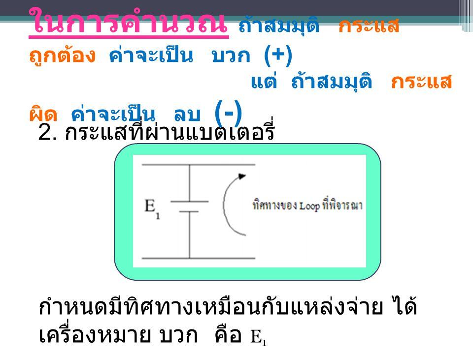 ในการคำนวณ ถ้าสมมุติ กระแส ถูกต้อง ค่าจะเป็น บวก (+) แต่ ถ้าสมมุติ กระแส ผิด ค่าจะเป็น ลบ (-) 2.