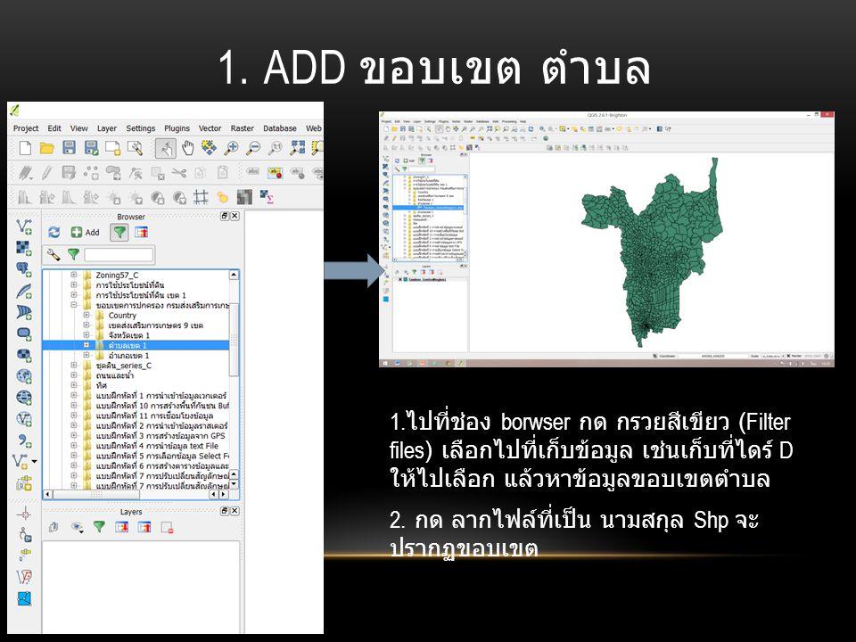 1. ADD ขอบเขต ตำบล 1. ไปที่ช่อง borwser กด กรวยสีเขียว (Filter files) เลือกไปที่เก็บข้อมูล เช่นเก็บที่ไดร์ D ให้ไปเลือก แล้วหาข้อมูลขอบเขตตำบล 2. กด ล