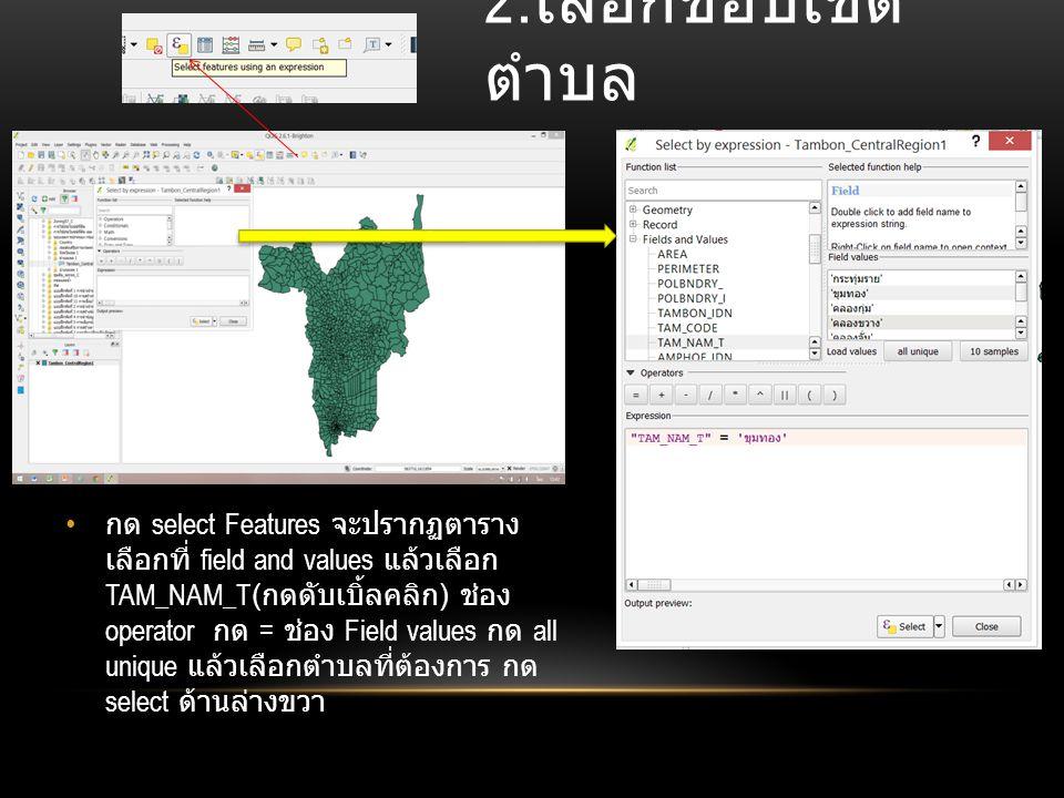 2. เลือกขอบเขต ตำบล กด select Features จะปรากฏตาราง เลือกที่ field and values แล้วเลือก TAM_NAM_T( กดดับเบิ้ลคลิก ) ช่อง operator กด = ช่อง Field valu