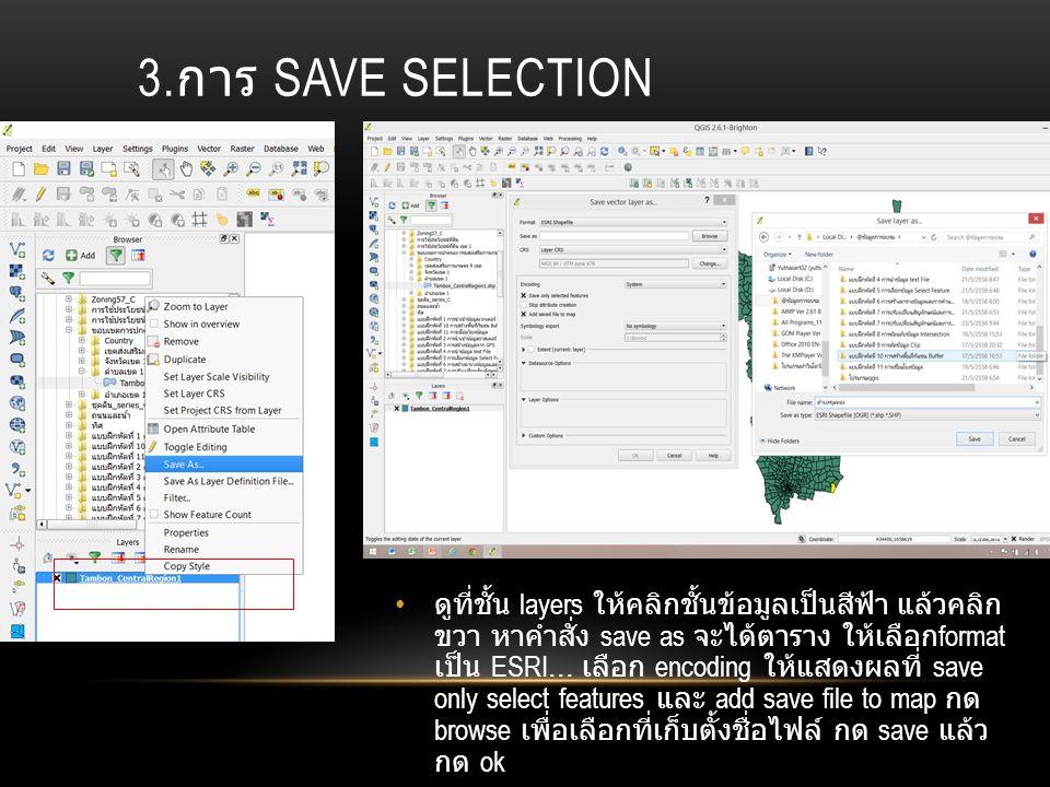 3. การ SAVE SELECTION ดูที่ชั้น layers ให้คลิกชั้นข้อมูลเป็นสีฟ้า แล้วคลิก ขวา หาคำสั่ง save as จะได้ตาราง ให้เลือก format เป็น ESRI... เลือก encoding